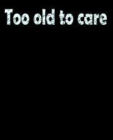 Too old to care-distressed