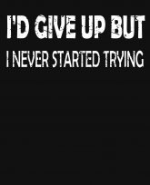 I would give up but I never started trying-v2-distressed-3383x4192
