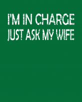 Im in charge Just ask my wife -distressed-3383x4192