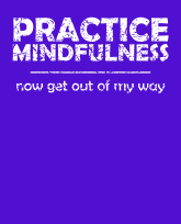 practice mindfulness - now get out of my way -whiteTxt-3383x4192
